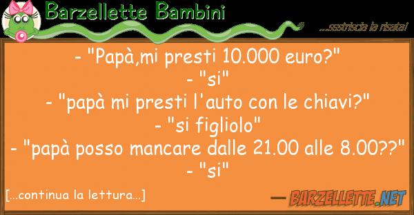 "Barzellette Bambini - ""pap?,mi presti 10.000 euro?"" - ""si"""
