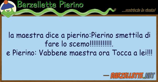 Barzellette Pierino maestra dice pierino:pierino smetti