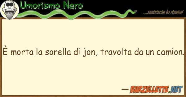 Umorismo Nero ? morta sorella jon, travolta u