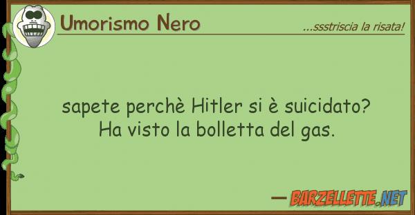 Umorismo Nero sapete perch? hitler ? suicidato? ha
