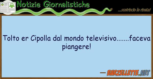 Notizie Giornalistiche tolto er cipolla mondo televisivo...