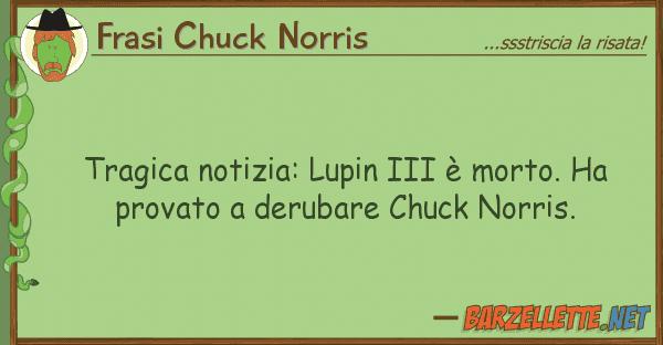 Frasi Chuck Norris tragica notizia: lupin iii ? morto. ha p