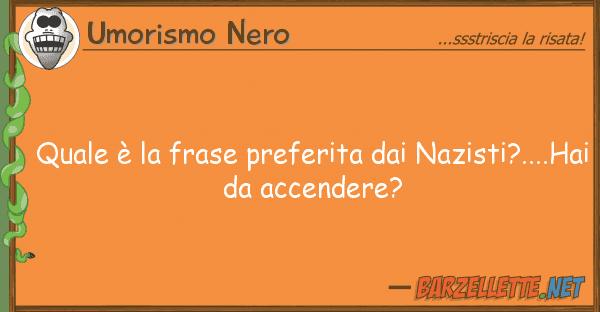 Umorismo Nero ? frase preferita nazisti?.