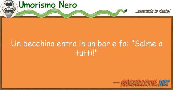 "Umorismo Nero becchino entra bar fa: ""salme"