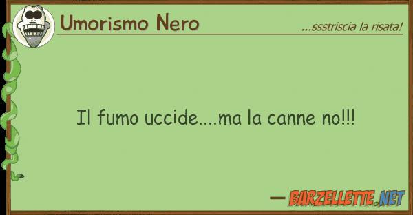 Umorismo Nero fumo uccide....ma canne no!!!