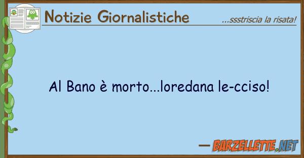 Notizie Giornalistiche bano ? morto...loredana le-cciso!