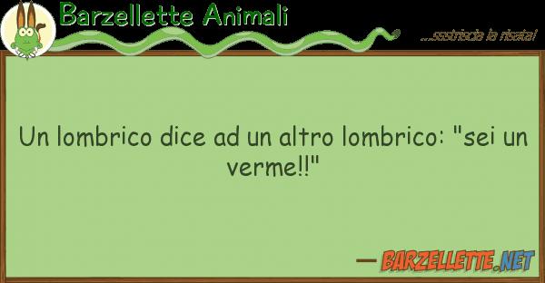 "Barzellette Animali lombrico dice altro lombrico: """