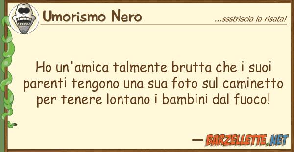 Umorismo Nero ho un'amica talmente brutta p