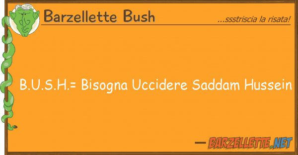 Barzellette Bush b.u.s.h.= bisogna uccidere saddam hussei