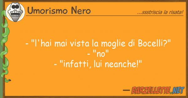 "Umorismo Nero - ""l'hai mai vista moglie bocelli?"
